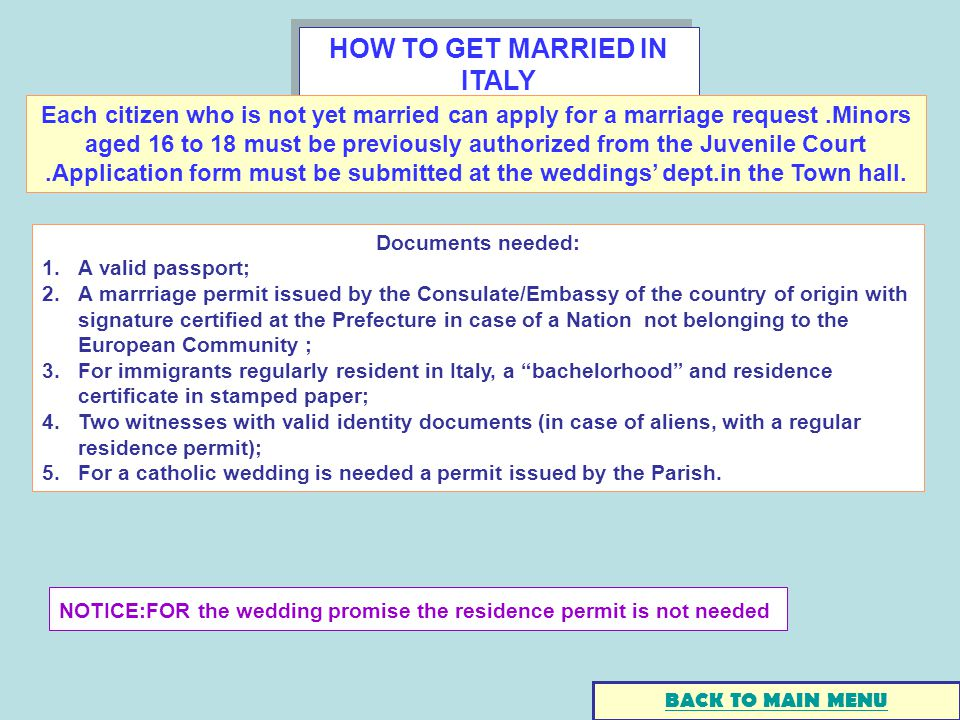 HOW TO GET MARRIED IN ITALY Documents needed: 1.A valid passport; 2.A marrriage permit issued by the Consulate/Embassy of the country of origin with signature certified at the Prefecture in case of a Nation not belonging to the European Community ; 3.For immigrants regularly resident in Italy, a bachelorhood and residence certificate in stamped paper; 4.Two witnesses with valid identity documents (in case of aliens, with a regular residence permit); 5.For a catholic wedding is needed a permit issued by the Parish.