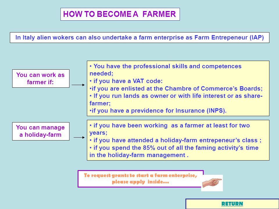 HOW TO BECOME A FARMER In Italy alien wokers can also undertake a farm enterprise as Farm Entrepeneur (IAP) To request grants to start a farm enterprise, please apply inside...