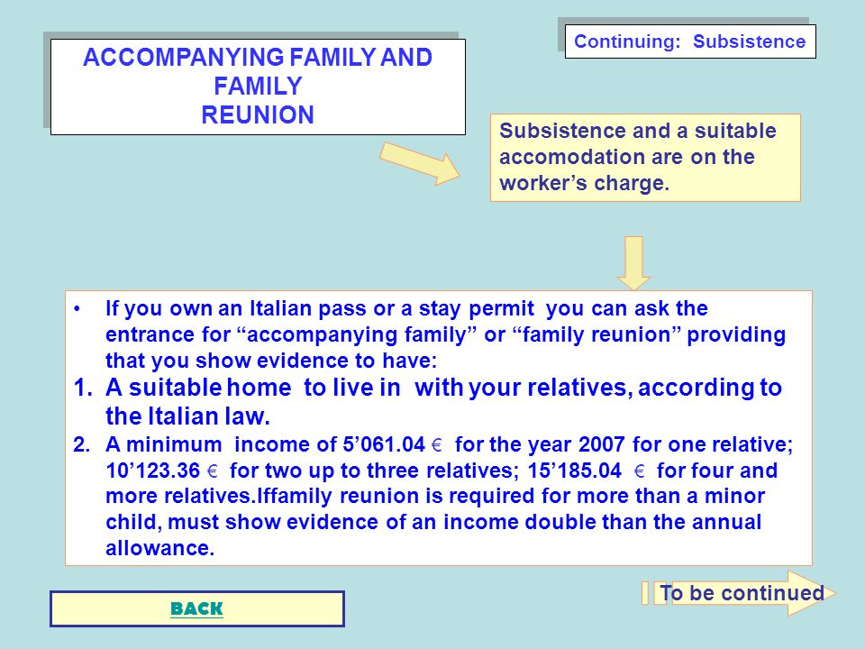 ACCOMPANYING FAMILY AND FAMILY REUNION ACCOMPANYING FAMILY AND FAMILY REUNION If you own an Italian pass or a stay permit you can ask the entrance for accompanying family or family reunion providing that you show evidence to have: 1.A suitable home to live in with your relatives, according to the Italian law.