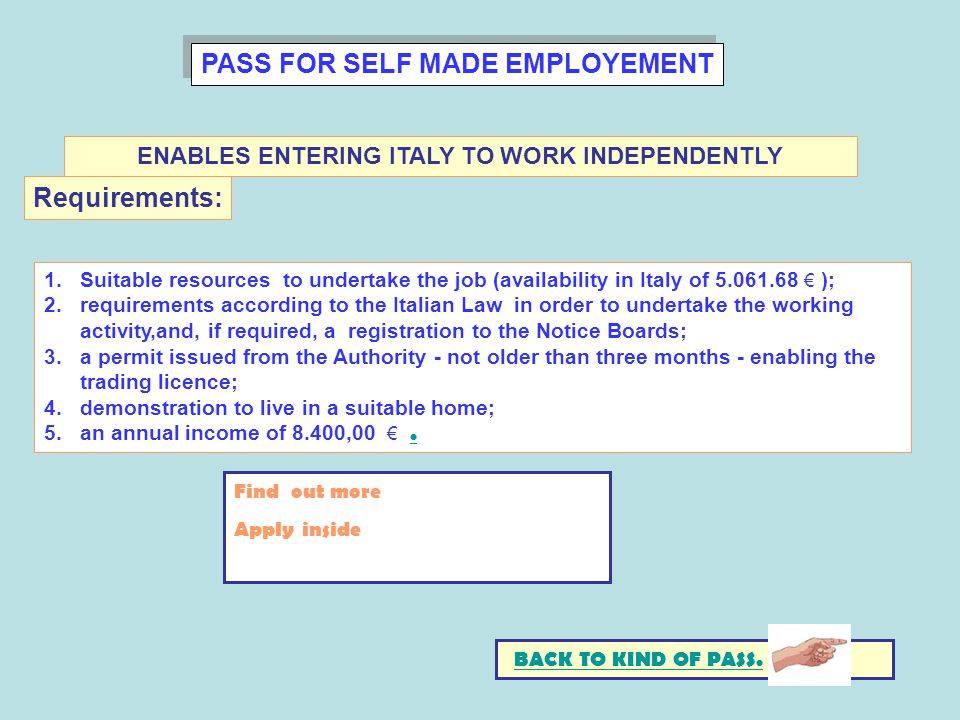 PASS FOR SELF MADE EMPLOYEMENT 1.Suitable resources to undertake the job (availability in Italy of 5.061.68 ); 2.requirements according to the Italian Law in order to undertake the working activity,and, if required, a registration to the Notice Boards; 3.a permit issued from the Authority - not older than three months - enabling the trading licence; 4.demonstration to live in a suitable home; 5.an annual income of 8.400,00..