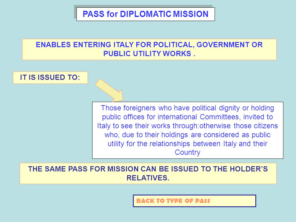 PASS for DIPLOMATIC MISSION Those foreigners who have political dignity or holding public offices for international Committees, invited to Italy to see their works through:otherwise those citizens who, due to their holdings are considered as public utility for the relationships between Italy and their Country ENABLES ENTERING ITALY FOR POLITICAL, GOVERNMENT OR PUBLIC UTILITY WORKS.