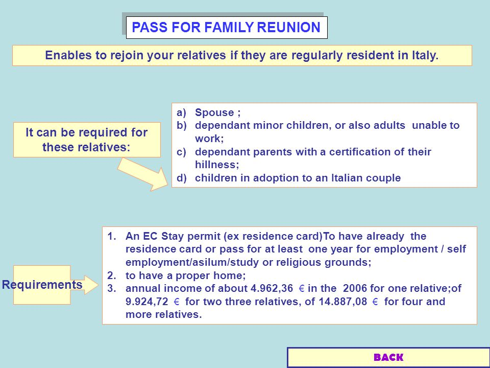 PASS FOR FAMILY REUNION a)Spouse ; b)dependant minor children, or also adults unable to work; c)dependant parents with a certification of their hillness; d)children in adoption to an Italian couple Enables to rejoin your relatives if they are regularly resident in Italy.