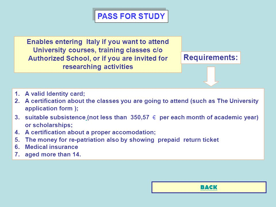 PASS FOR STUDY 1.A valid Identity card; 2.A certification about the classes you are going to attend (such as The University application form ); 3.suitable subsistence (not less than 350,57 per each month of academic year) or scholarships; 4.A certification about a proper accomodation; 5.The money for re-patriation also by showing prepaid return ticket 6.Medical insurance 7.aged more than 14.
