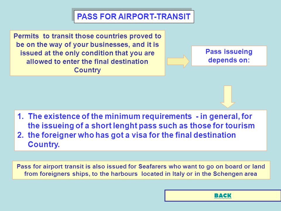 PASS FOR AIRPORT-TRANSIT 1.The existence of the minimum requirements - in general, for the issueing of a short lenght pass such as those for tourism 2.the foreigner who has got a visa for the final destination Country.