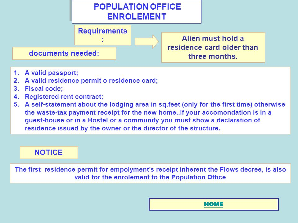 POPULATION OFFICE ENROLEMENT 1.A valid passport; 2.A valid residence permit o residence card; 3.Fiscal code; 4.Registered rent contract; 5.A self-statement about the lodging area in sq.feet (only for the first time) otherwise the waste-tax payment receipt for the new home..If your accomondation is in a guest-house or in a Hostel or a community you must show a declaration of residence issued by the owner or the director of the structure.