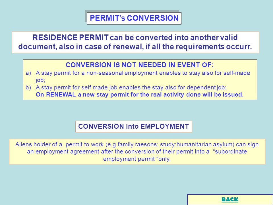 PERMITs CONVERSION CONVERSION IS NOT NEEDED IN EVENT OF: a)A stay permit for a non-seasonal employment enables to stay also for self-made job; b)A stay permit for self made job enables the stay also for dependent job; On RENEWAL a new stay permit for the real activity done will be issued.