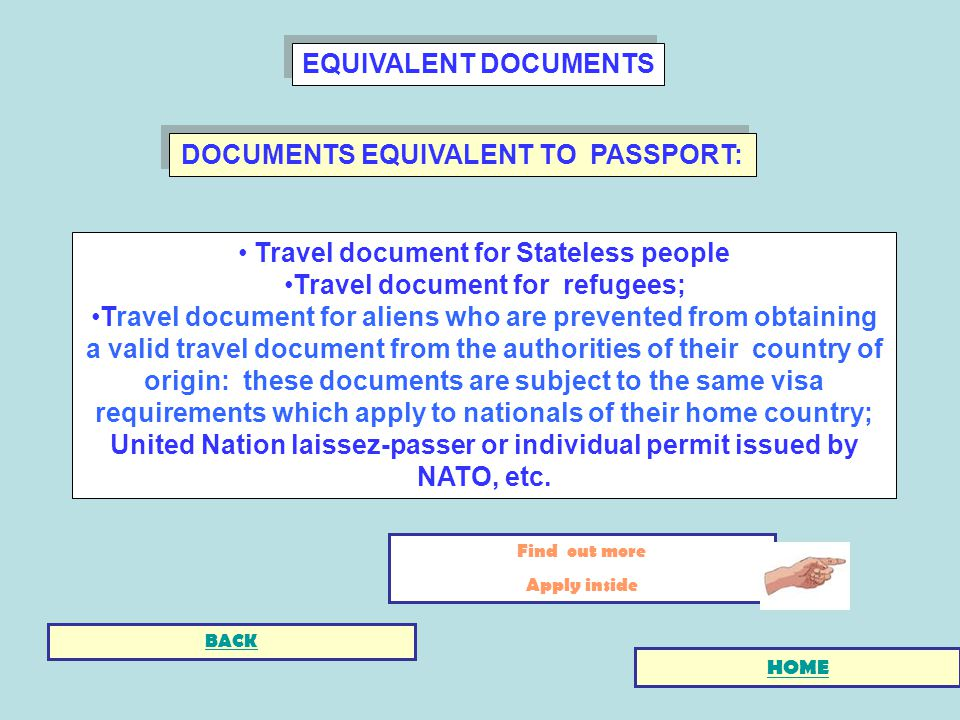 DOCUMENTS EQUIVALENT TO PASSPORT: Travel document for Stateless people Travel document for refugees; Travel document for aliens who are prevented from obtaining a valid travel document from the authorities of their country of origin: these documents are subject to the same visa requirements which apply to nationals of their home country; United Nation laissez-passer or individual permit issued by NATO, etc.