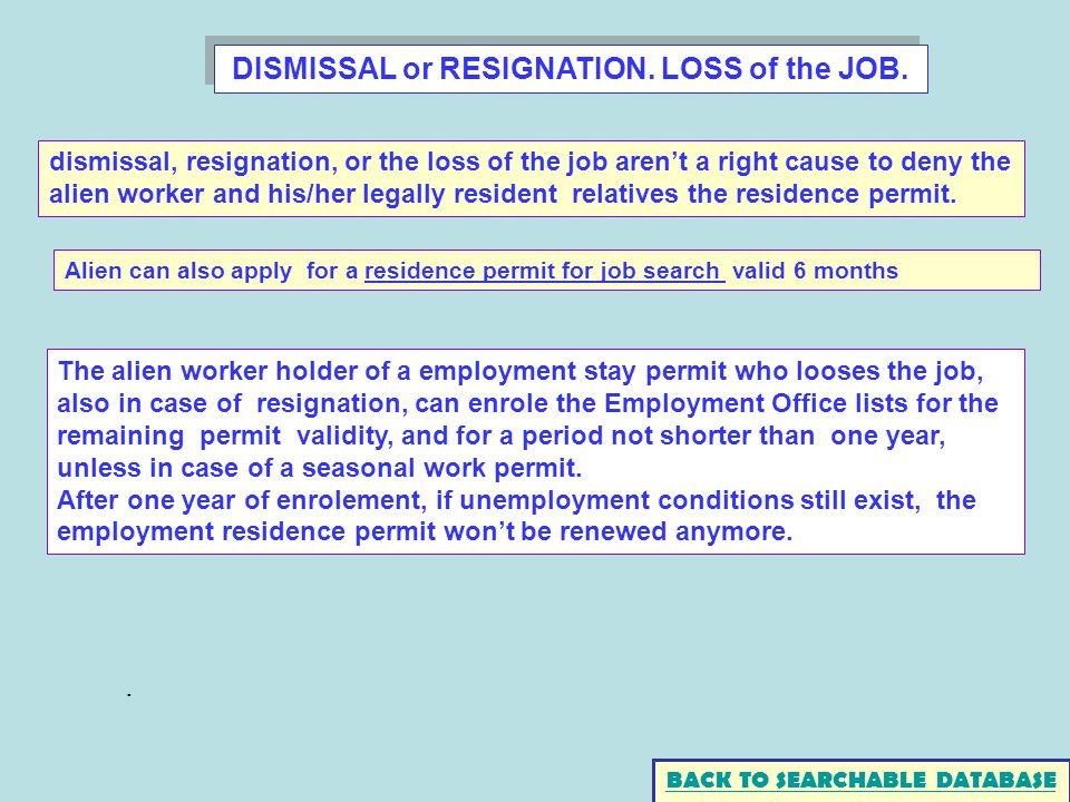 DISMISSAL or RESIGNATION. LOSS of the JOB. BACK TO SEARCHABLE DATABASE The alien worker holder of a employment stay permit who looses the job, also in
