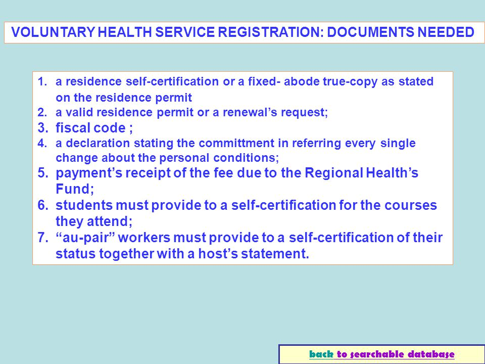 1.a residence self-certification or a fixed- abode true-copy as stated on the residence permit 2.a valid residence permit or a renewals request; 3.fiscal code ; 4.a declaration stating the committment in referring every single change about the personal conditions; 5.payments receipt of the fee due to the Regional Healths Fund; 6.students must provide to a self-certification for the courses they attend; 7.au-pair workers must provide to a self-certification of their status together with a hosts statement.
