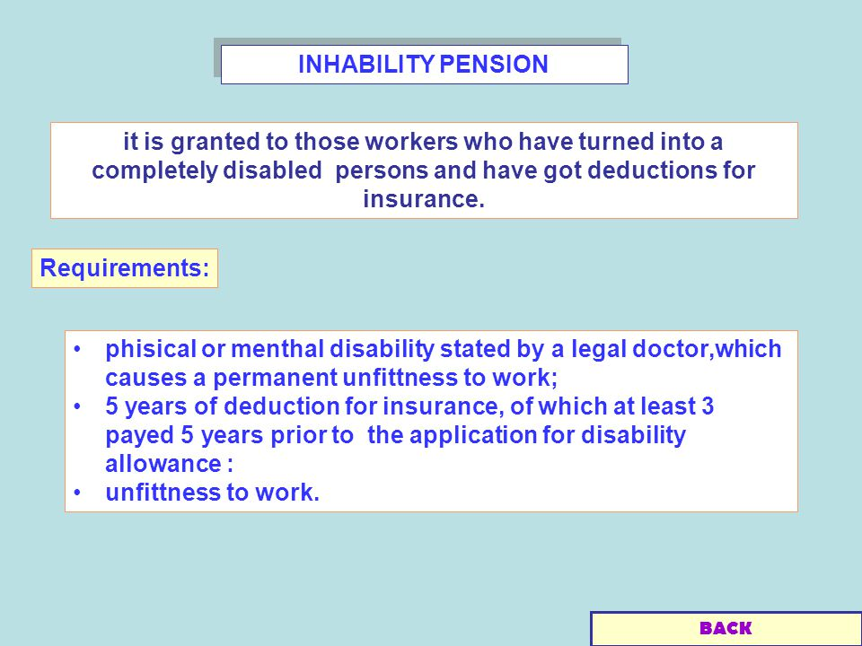 INHABILITY PENSION phisical or menthal disability stated by a legal doctor,which causes a permanent unfittness to work; 5 years of deduction for insurance, of which at least 3 payed 5 years prior to the application for disability allowance : unfittness to work.