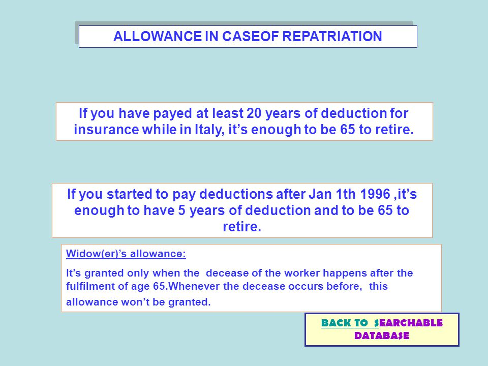 ALLOWANCE IN CASEOF REPATRIATION If you have payed at least 20 years of deduction for insurance while in Italy, its enough to be 65 to retire. If you