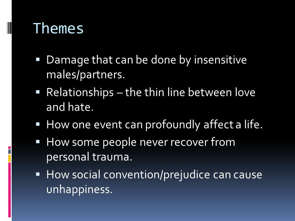 Themes Damage that can be done by insensitive males/partners. Relationships – the thin line between love and hate. How one event can profoundly affect