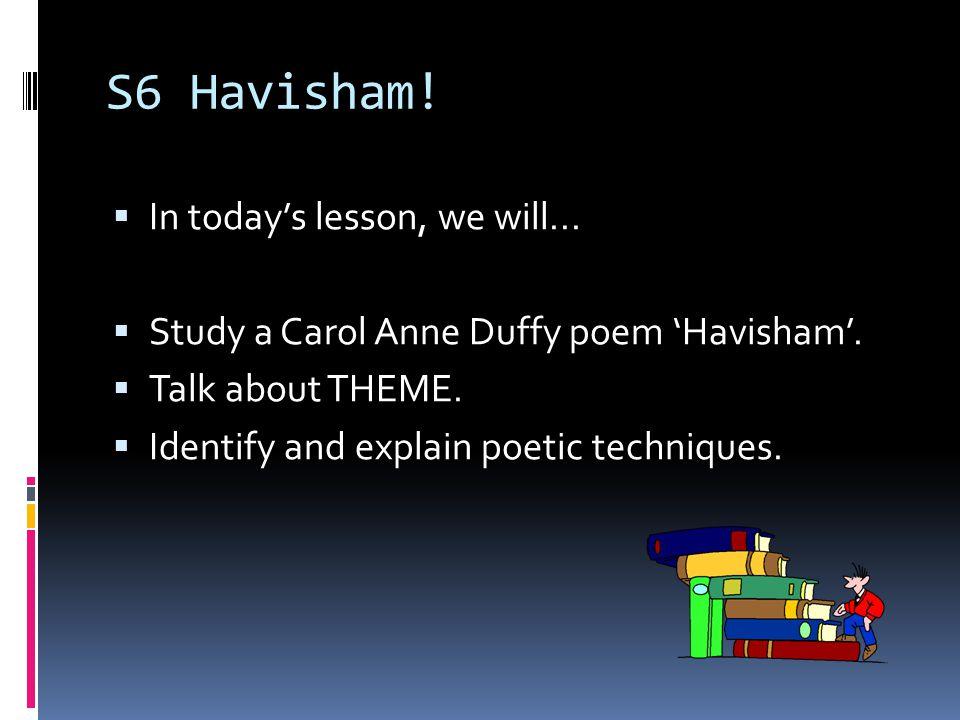 S6 Havisham! In todays lesson, we will... Study a Carol Anne Duffy poem Havisham. Talk about THEME. Identify and explain poetic techniques.