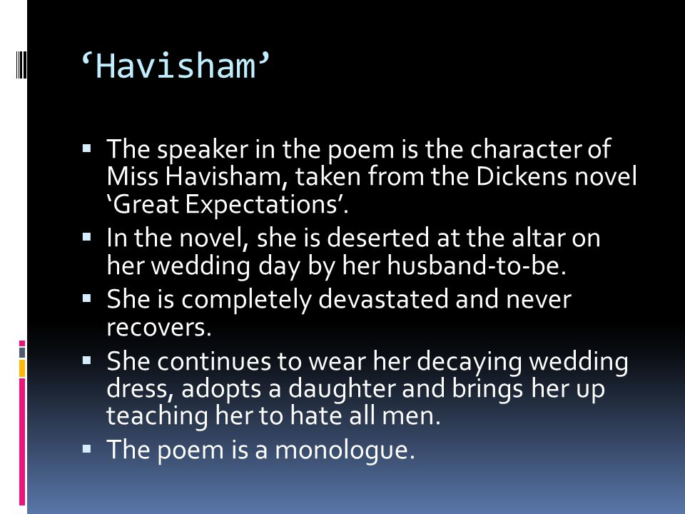 Havisham The speaker in the poem is the character of Miss Havisham, taken from the Dickens novel Great Expectations. In the novel, she is deserted at