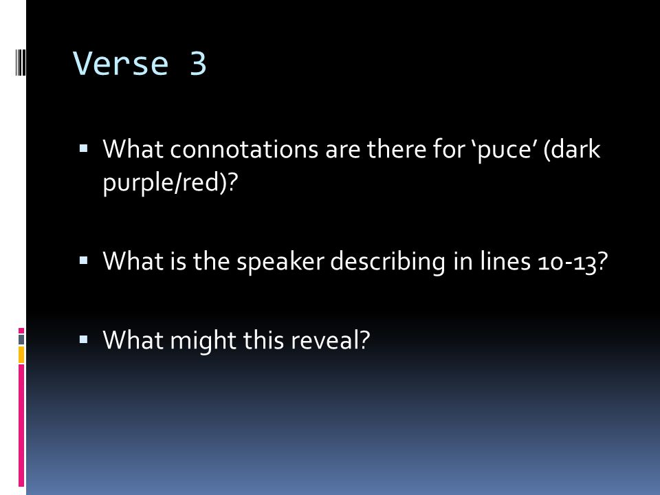Verse 3 What connotations are there for puce (dark purple/red)? What is the speaker describing in lines 10-13? What might this reveal?