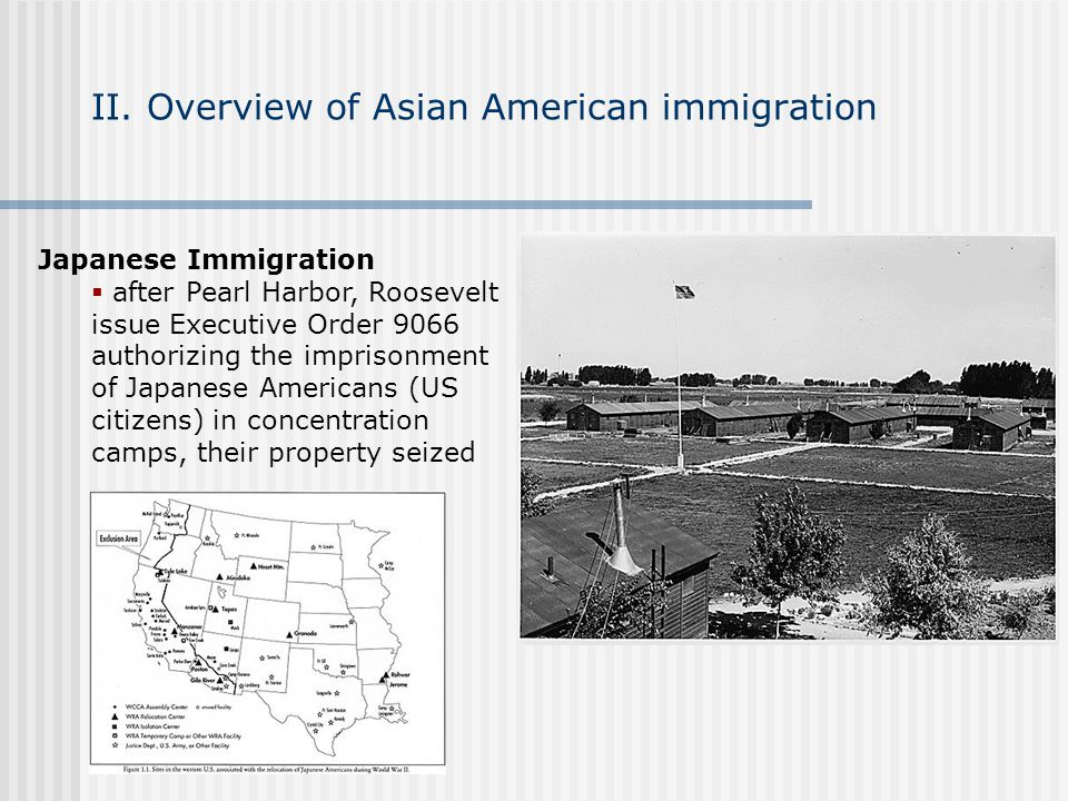 II. Overview of Asian American immigration Japanese Immigration after Pearl Harbor, Roosevelt issue Executive Order 9066 authorizing the imprisonment