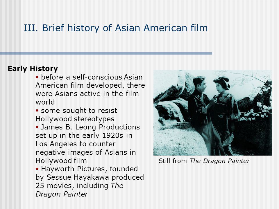 III. Brief history of Asian American film Early History before a self-conscious Asian American film developed, there were Asians active in the film wo