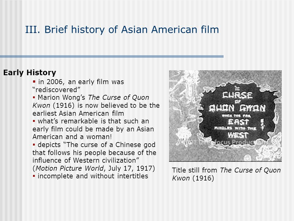 III. Brief history of Asian American film Early History in 2006, an early film was rediscovered Marion Wongs The Curse of Quon Kwon (1916) is now beli