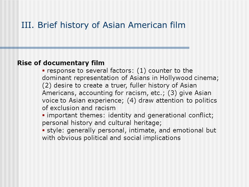 III. Brief history of Asian American film Rise of documentary film response to several factors: (1) counter to the dominant representation of Asians i