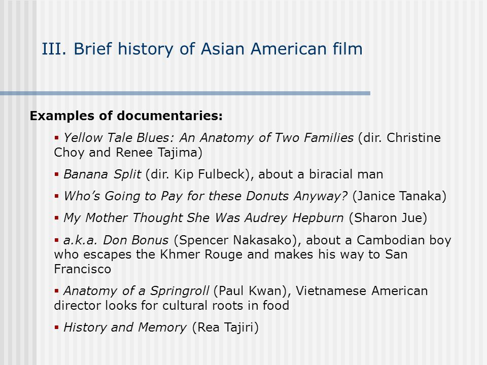 III. Brief history of Asian American film Examples of documentaries: Yellow Tale Blues: An Anatomy of Two Families (dir. Christine Choy and Renee Taji
