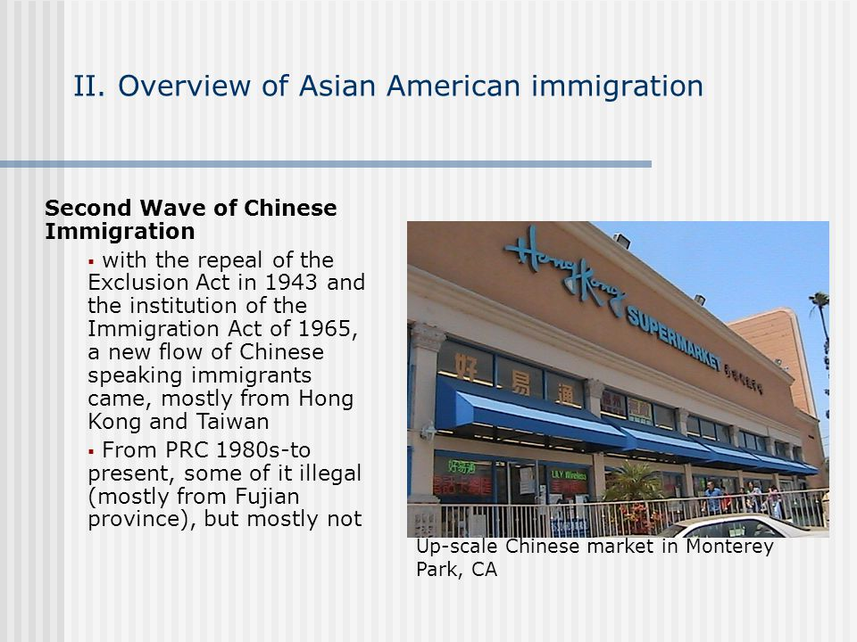 II. Overview of Asian American immigration Second Wave of Chinese Immigration with the repeal of the Exclusion Act in 1943 and the institution of the