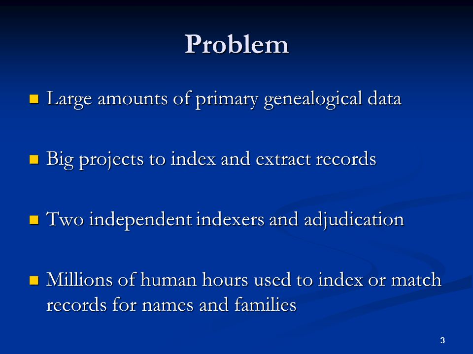 3 3 Problem Large amounts of primary genealogical data Large amounts of primary genealogical data Big projects to index and extract records Big projects to index and extract records Two independent indexers and adjudication Two independent indexers and adjudication Millions of human hours used to index or match records for names and families Millions of human hours used to index or match records for names and families