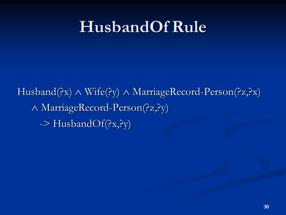 30 HusbandOf Rule Husband( x) Wife( y) MarriageRecord-Person( z, x) MarriageRecord-Person( z, y) MarriageRecord-Person( z, y) -> HusbandOf( x, y) -> HusbandOf( x, y)