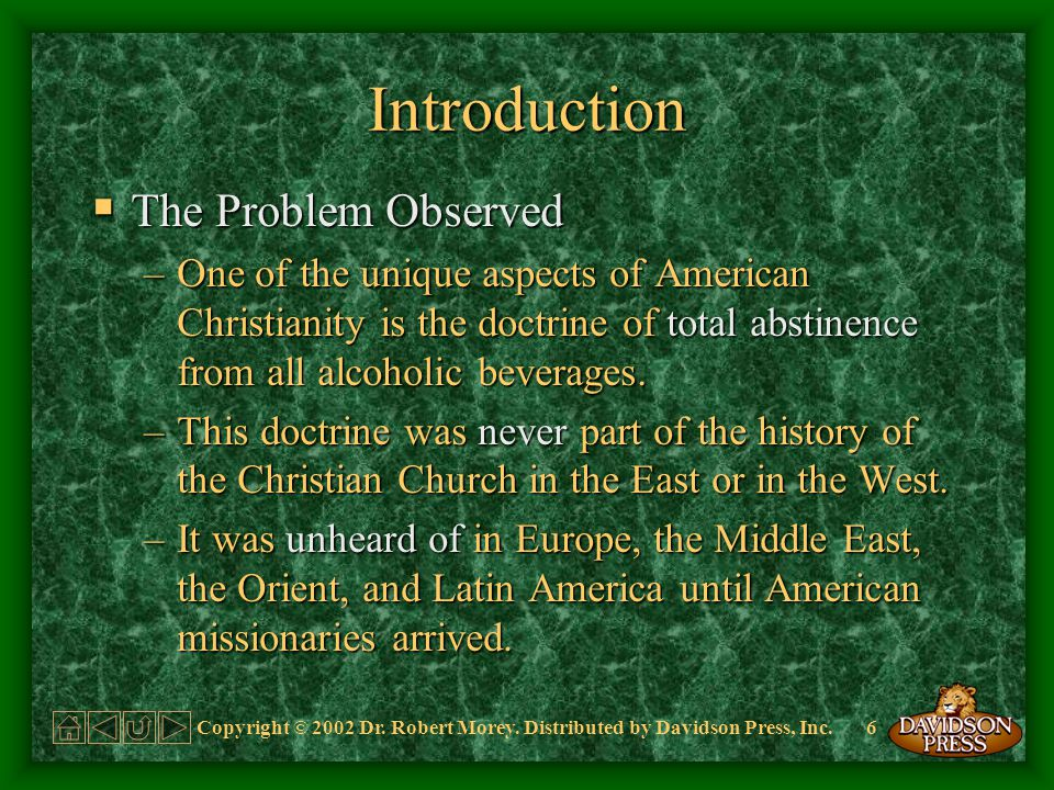 6 Introduction The Problem Observed The Problem Observed –One of the unique aspects of American Christianity is the doctrine of total abstinence from all alcoholic beverages.