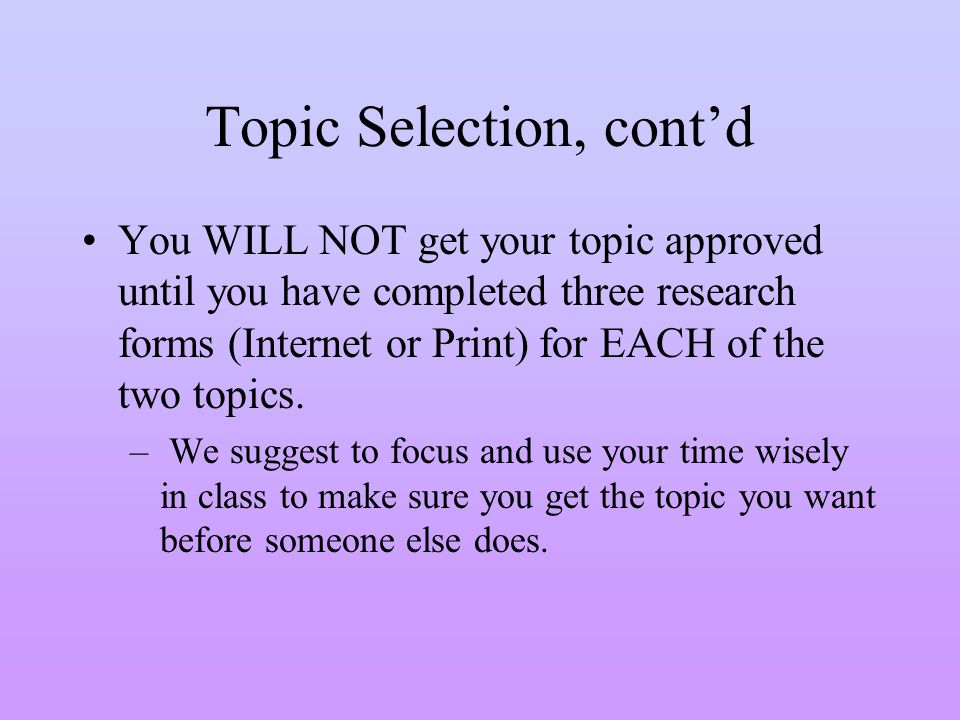 Topic Selection, contd You WILL NOT get your topic approved until you have completed three research forms (Internet or Print) for EACH of the two topi