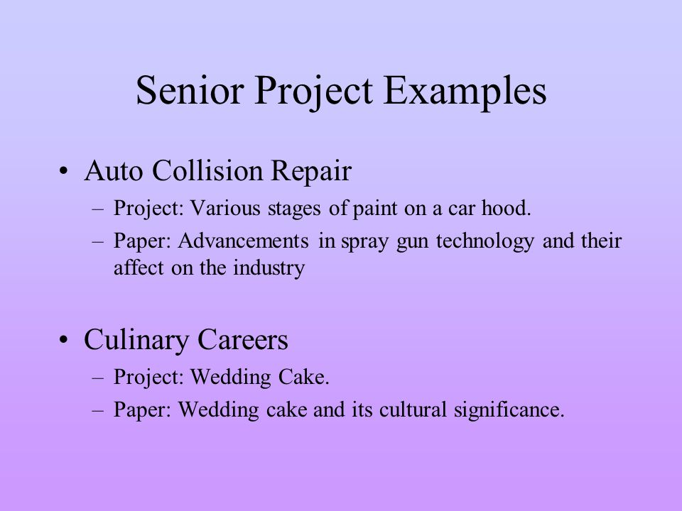 Senior Project Examples Auto Collision Repair –Project: Various stages of paint on a car hood. –Paper: Advancements in spray gun technology and their
