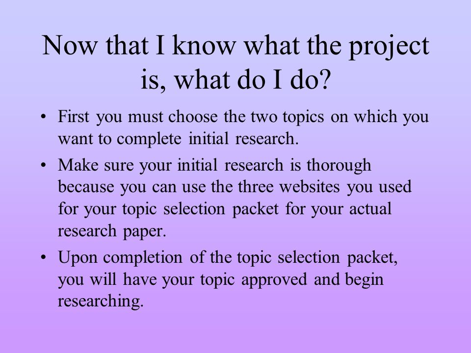 Now that I know what the project is, what do I do? First you must choose the two topics on which you want to complete initial research. Make sure your
