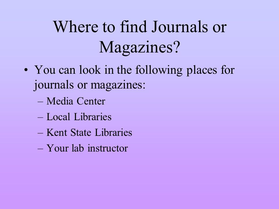 Where to find Journals or Magazines? You can look in the following places for journals or magazines: –Media Center –Local Libraries –Kent State Librar