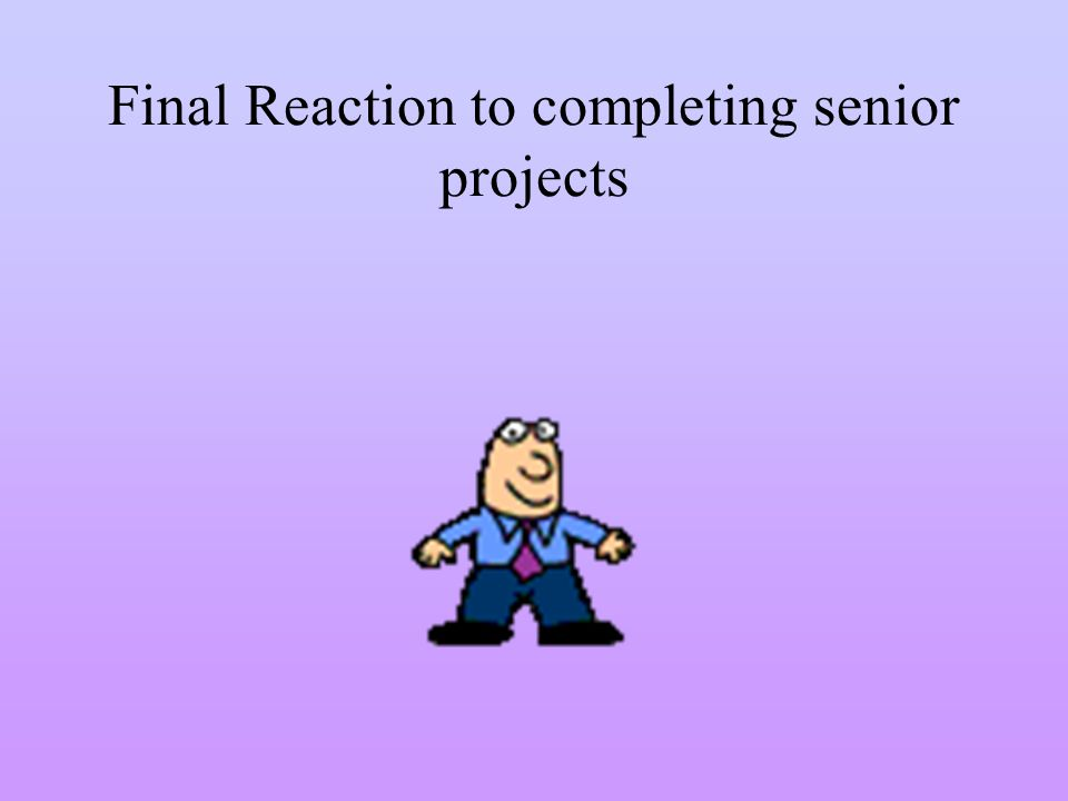 Final Reaction to completing senior projects