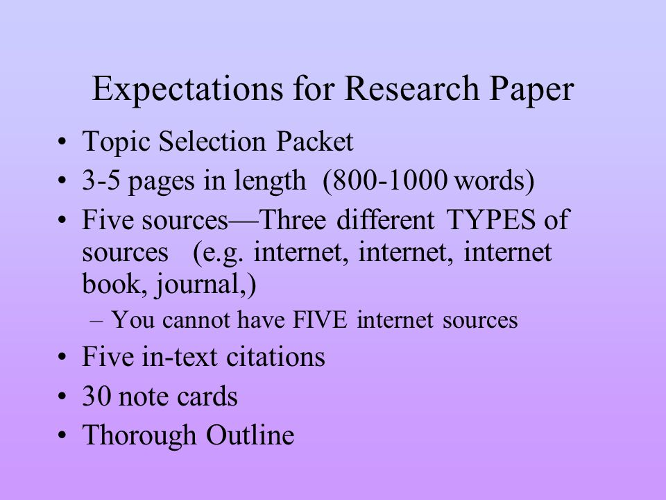 Expectations for Research Paper Topic Selection Packet 3-5 pages in length (800-1000 words) Five sourcesThree different TYPES of sources (e.g.