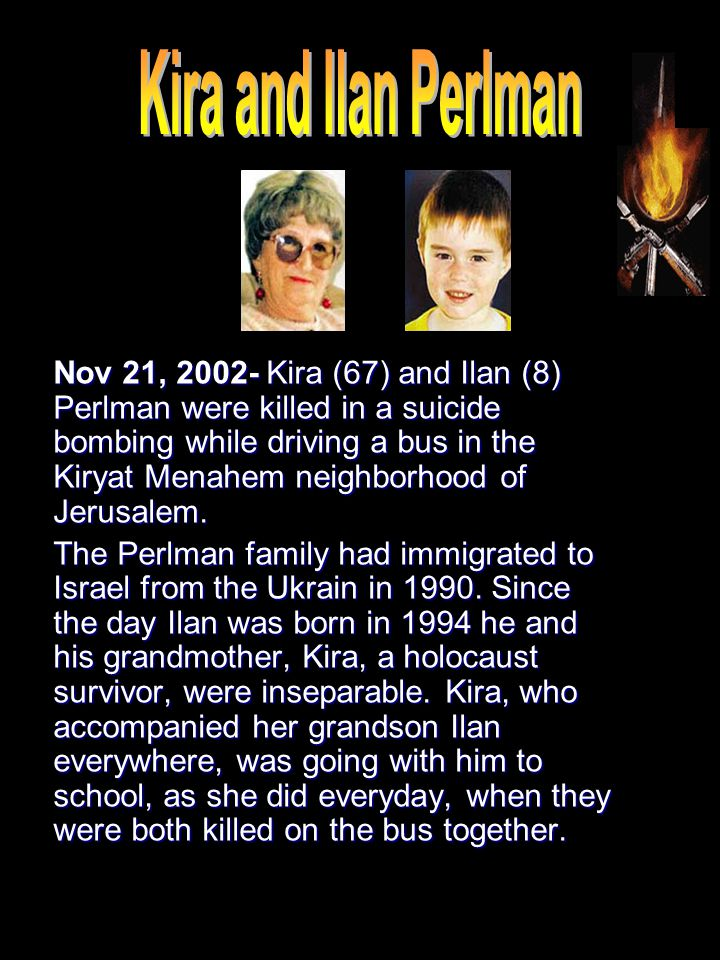 Nov 21, 2002- Kira (67) and Ilan (8) Perlman were killed in a suicide bombing while driving a bus in the Kiryat Menahem neighborhood of Jerusalem. The