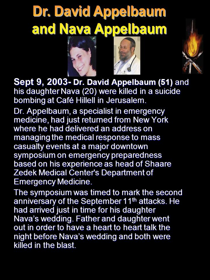 Sept 9, 2003- Dr. David Appelbaum (51) and his daughter Nava (20) were killed in a suicide bombing at Café Hillell in Jerusalem. Dr. Appelbaum, a spec