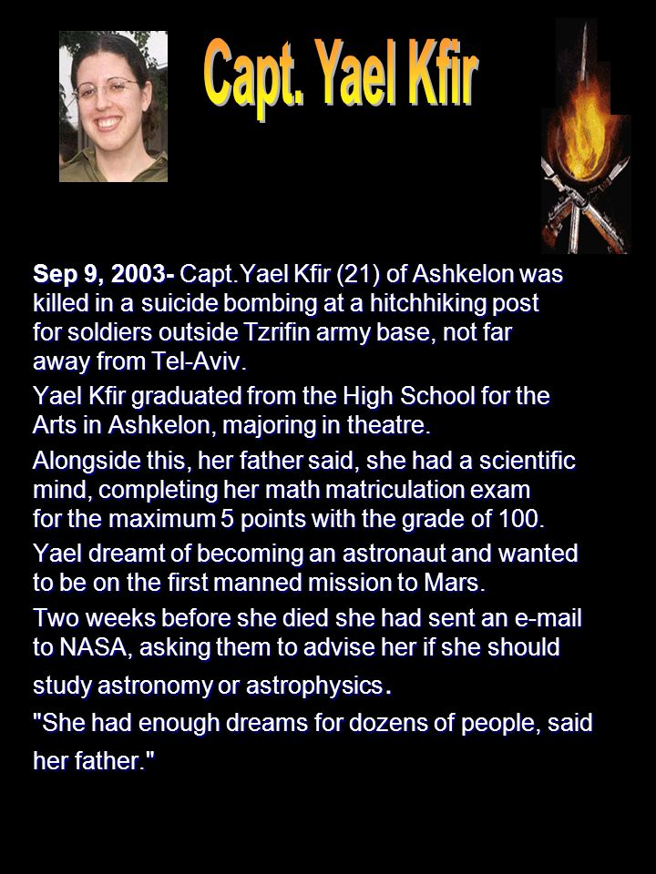 Sep 9, 2003- Capt.Yael Kfir (21) of Ashkelon was killed in a suicide bombing at a hitchhiking post for soldiers outside Tzrifin army base, not far awa