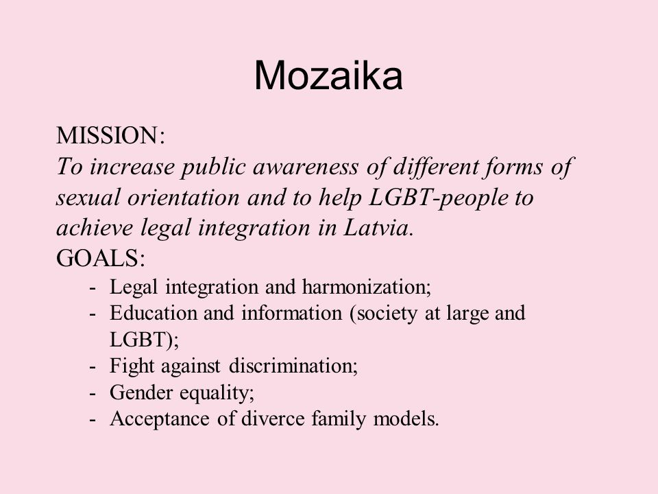 Mozaika MISSION: To increase public awareness of different forms of sexual orientation and to help LGBT-people to achieve legal integration in Latvia.