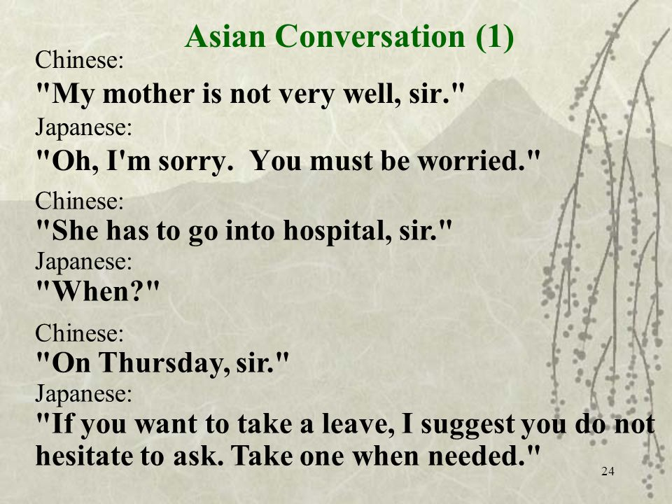 24 Chinese: My mother is not very well, sir. Japanese: Oh, I m sorry.