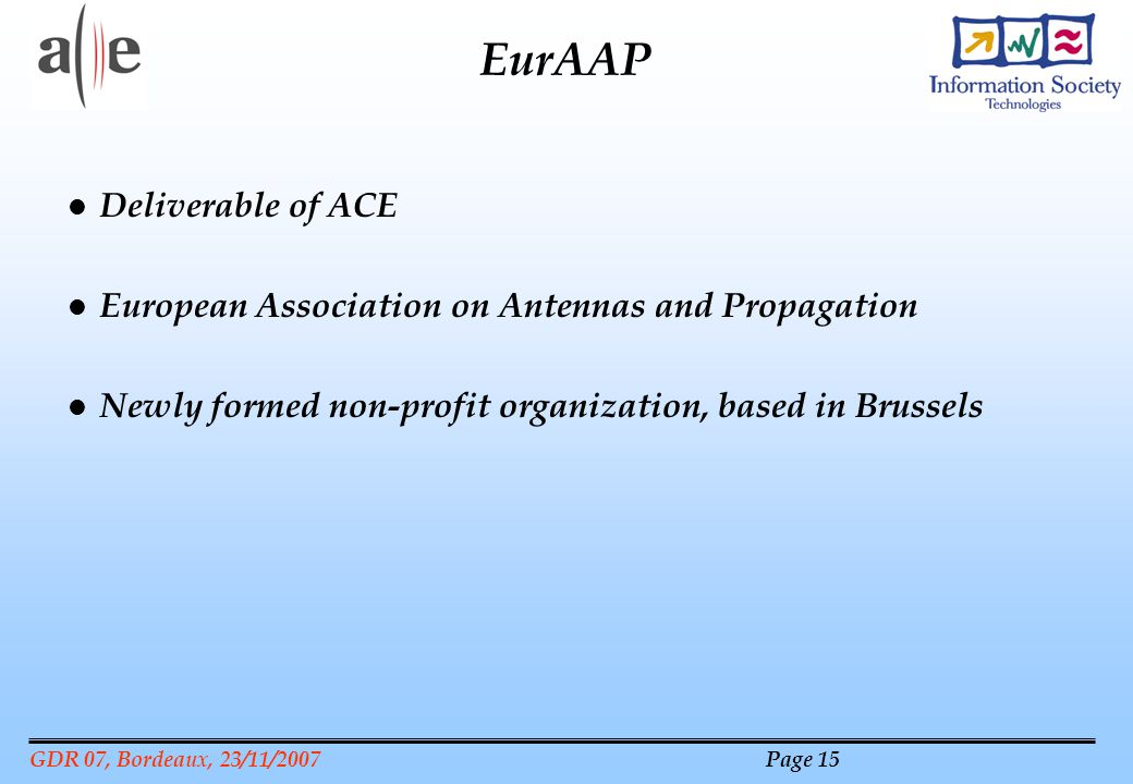 GDR 07, Bordeaux, 23/11/2007 Page 15 EurAAP l Deliverable of ACE l European Association on Antennas and Propagation l Newly formed non-profit organization, based in Brussels