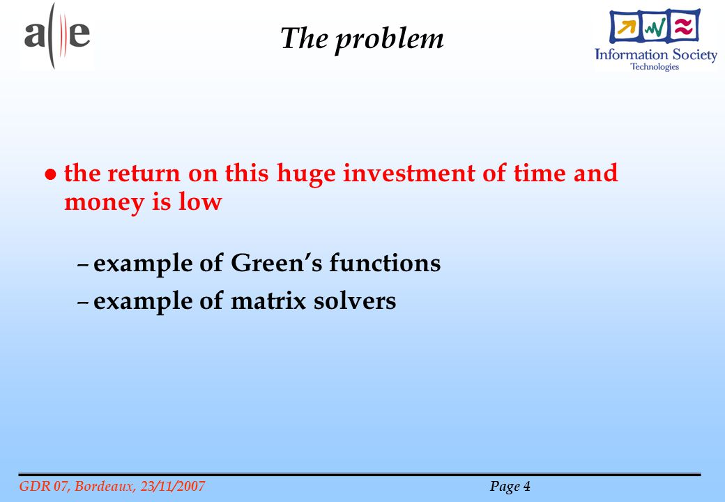 GDR 07, Bordeaux, 23/11/2007 Page 4 The problem l the return on this huge investment of time and money is low – example of Greens functions – example of matrix solvers
