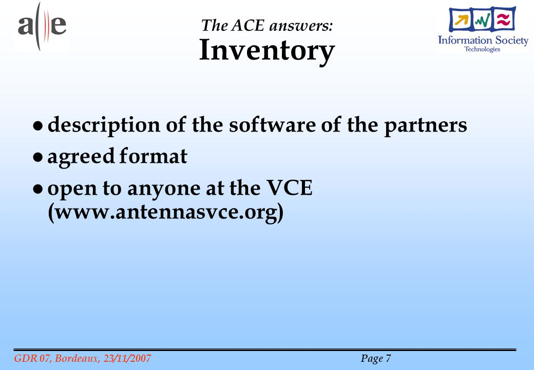 GDR 07, Bordeaux, 23/11/2007 Page 7 The ACE answers: Inventory l description of the software of the partners l agreed format l open to anyone at the VCE (www.antennasvce.org)