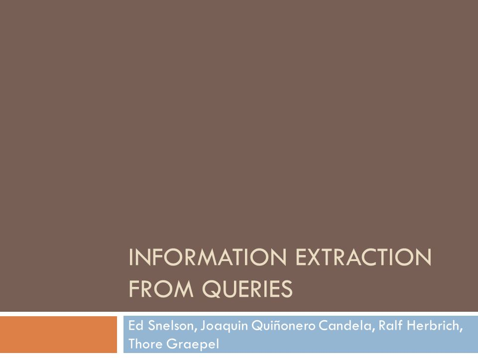 INFORMATION EXTRACTION FROM QUERIES Ed Snelson, Joaquin Quiñonero Candela, Ralf Herbrich, Thore Graepel