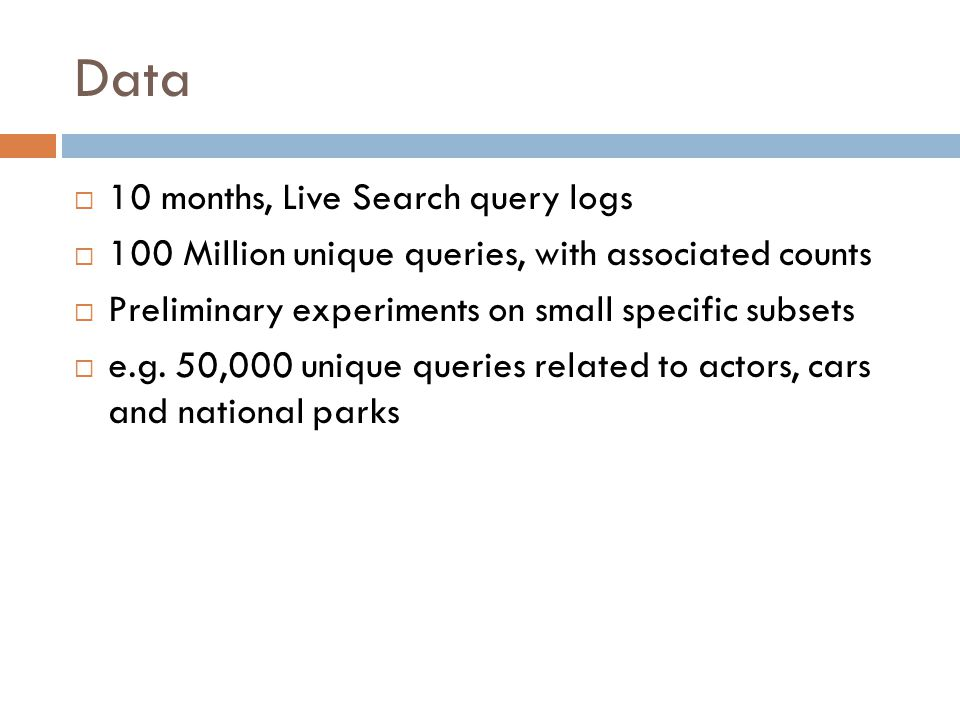 Data 10 months, Live Search query logs 100 Million unique queries, with associated counts Preliminary experiments on small specific subsets e.g.