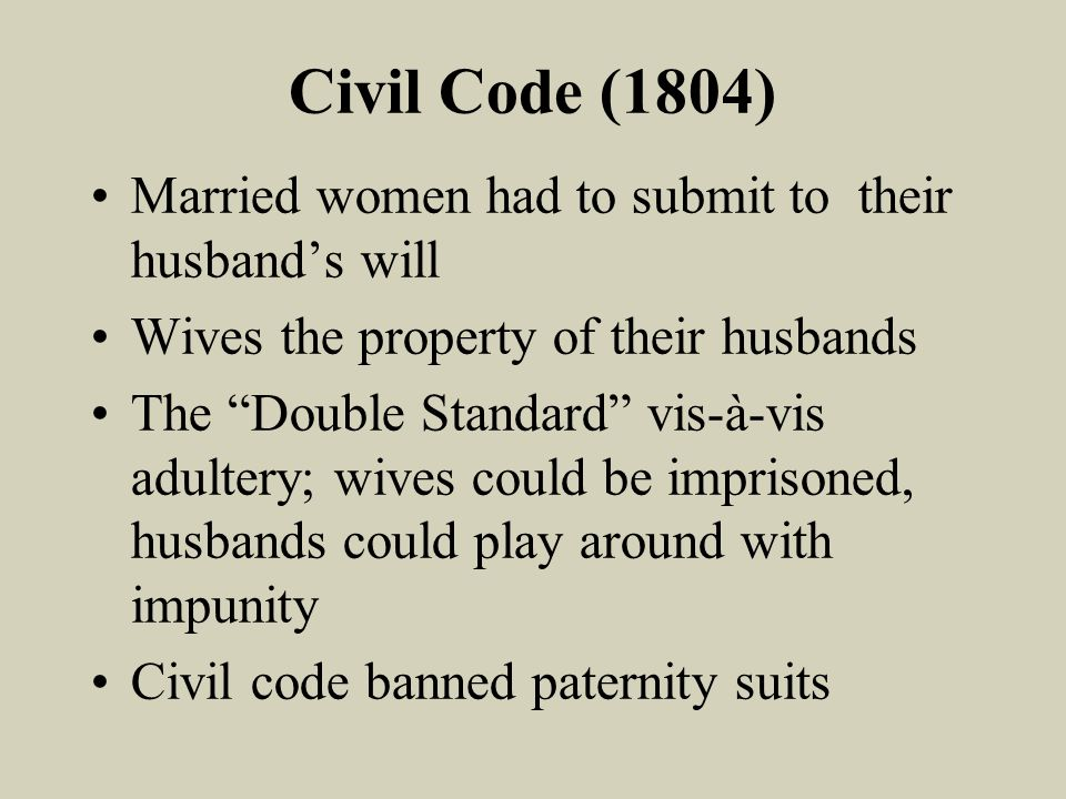 Civil Code (1804) Married women had to submit to their husbands will Wives the property of their husbands The Double Standard vis-à-vis adultery; wives could be imprisoned, husbands could play around with impunity Civil code banned paternity suits