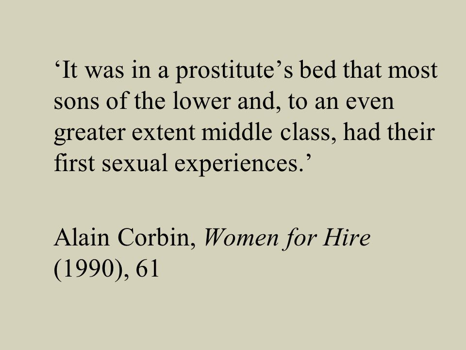 It was in a prostitutes bed that most sons of the lower and, to an even greater extent middle class, had their first sexual experiences.