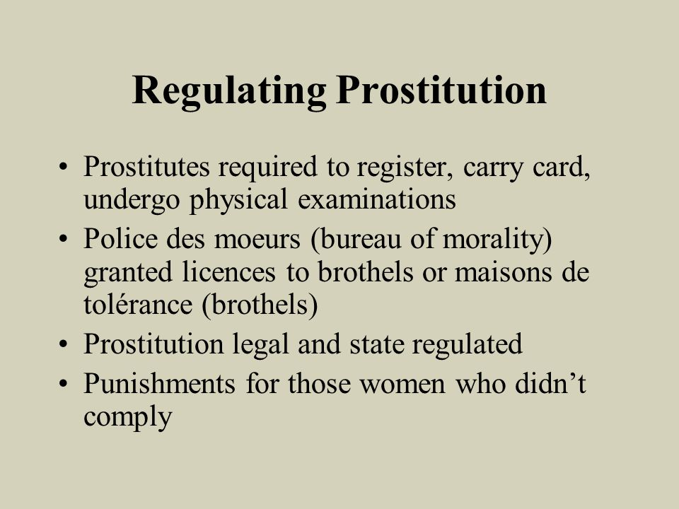 Regulating Prostitution Prostitutes required to register, carry card, undergo physical examinations Police des moeurs (bureau of morality) granted licences to brothels or maisons de tolérance (brothels) Prostitution legal and state regulated Punishments for those women who didnt comply
