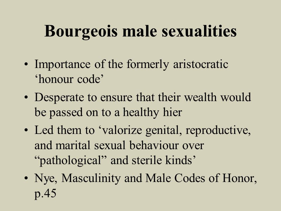 Bourgeois male sexualities Importance of the formerly aristocratic honour code Desperate to ensure that their wealth would be passed on to a healthy hier Led them to valorize genital, reproductive, and marital sexual behaviour over pathological and sterile kinds Nye, Masculinity and Male Codes of Honor, p.45