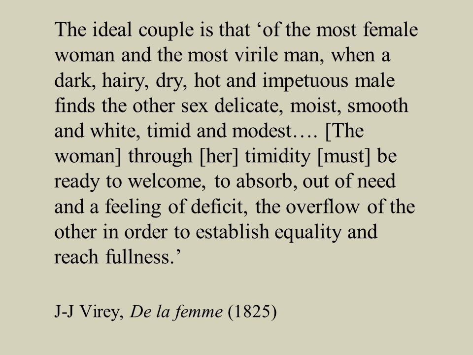 The ideal couple is that of the most female woman and the most virile man, when a dark, hairy, dry, hot and impetuous male finds the other sex delicate, moist, smooth and white, timid and modest….