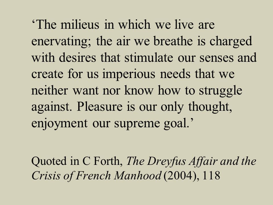 The milieus in which we live are enervating; the air we breathe is charged with desires that stimulate our senses and create for us imperious needs that we neither want nor know how to struggle against.